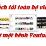 Hướng dẫn cách download toàn bộ video của một kênh Youtube về máy tính mới nhất
